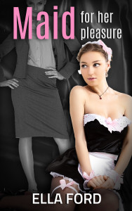 Maid For Her Pleasure by Ella Ford