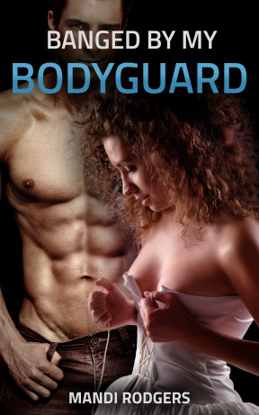 Banged by my Bodyguard by Mandi Rodgers