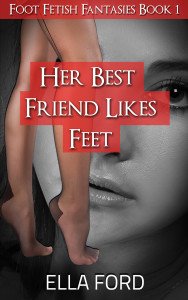 Her Best Friend Likes Feet by Ella Ford