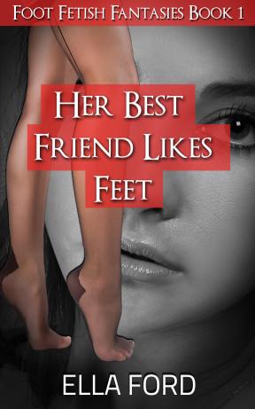 Her Best Friend Likes Feet by Ella Ford